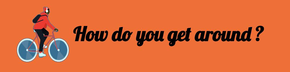 How do you get around?