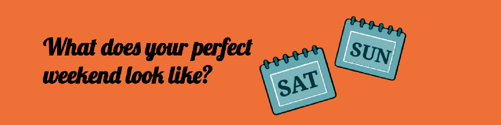 Your perfect weekend ?