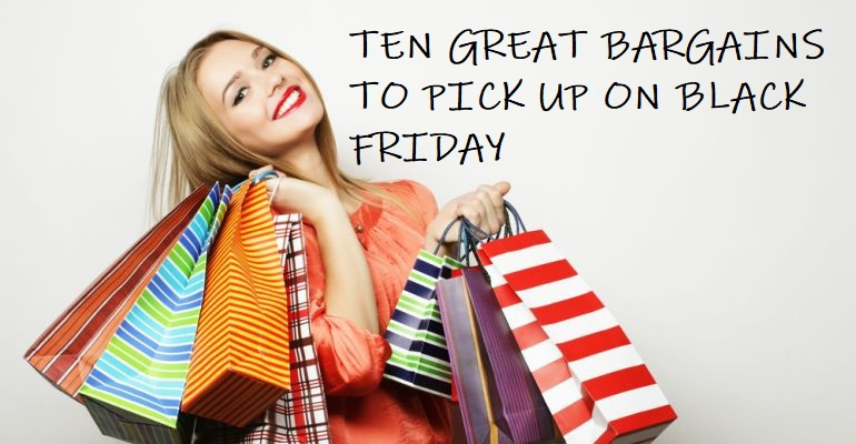 Ten Great Bargains You Can Pick Up For Black Friday
